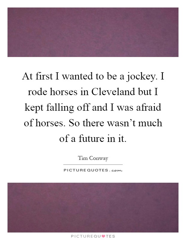 At first I wanted to be a jockey. I rode horses in Cleveland but I kept falling off and I was afraid of horses. So there wasn't much of a future in it Picture Quote #1