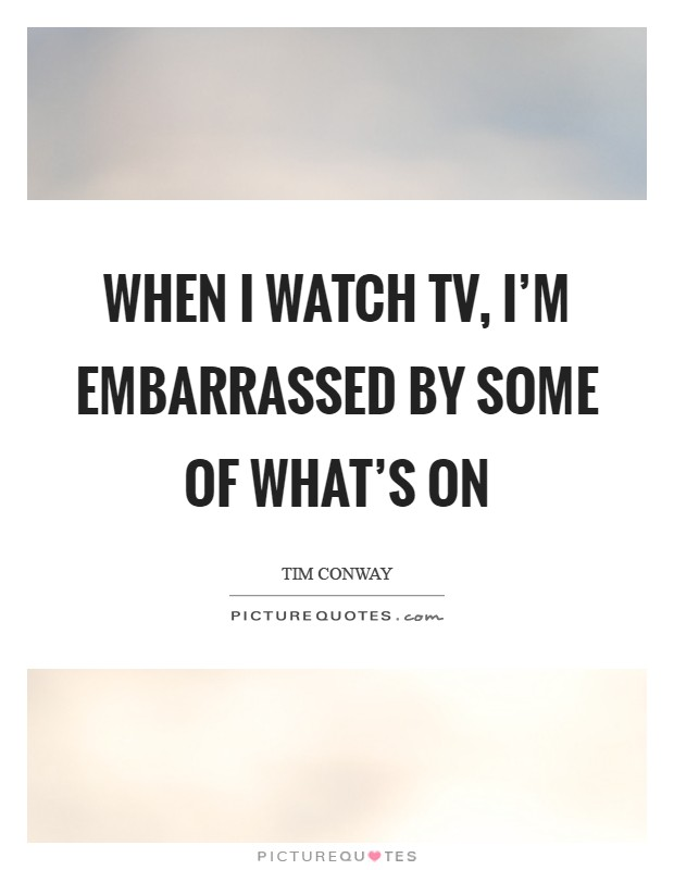 When I watch TV, I'm embarrassed by some of what's on Picture Quote #1