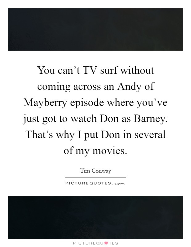 You can't TV surf without coming across an Andy of Mayberry episode where you've just got to watch Don as Barney. That's why I put Don in several of my movies Picture Quote #1