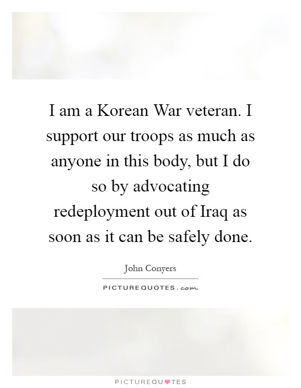 I am a Korean War veteran. I support our troops as much as anyone in this body, but I do so by advocating redeployment out of Iraq as soon as it can be safely done Picture Quote #1
