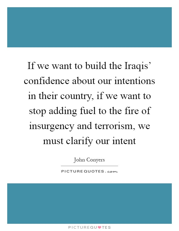 If we want to build the Iraqis' confidence about our intentions in their country, if we want to stop adding fuel to the fire of insurgency and terrorism, we must clarify our intent Picture Quote #1