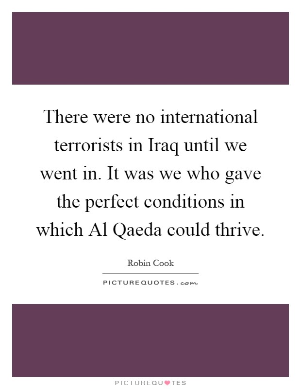 There were no international terrorists in Iraq until we went in. It was we who gave the perfect conditions in which Al Qaeda could thrive Picture Quote #1