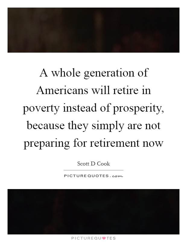 A whole generation of Americans will retire in poverty instead of prosperity, because they simply are not preparing for retirement now Picture Quote #1