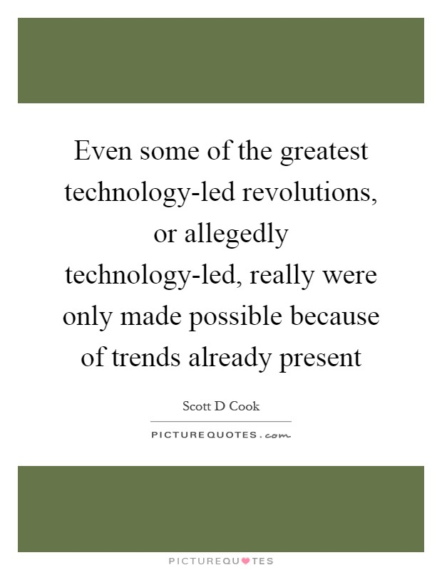 Even some of the greatest technology-led revolutions, or allegedly technology-led, really were only made possible because of trends already present Picture Quote #1