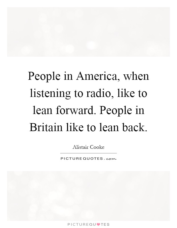 People in America, when listening to radio, like to lean forward. People in Britain like to lean back Picture Quote #1