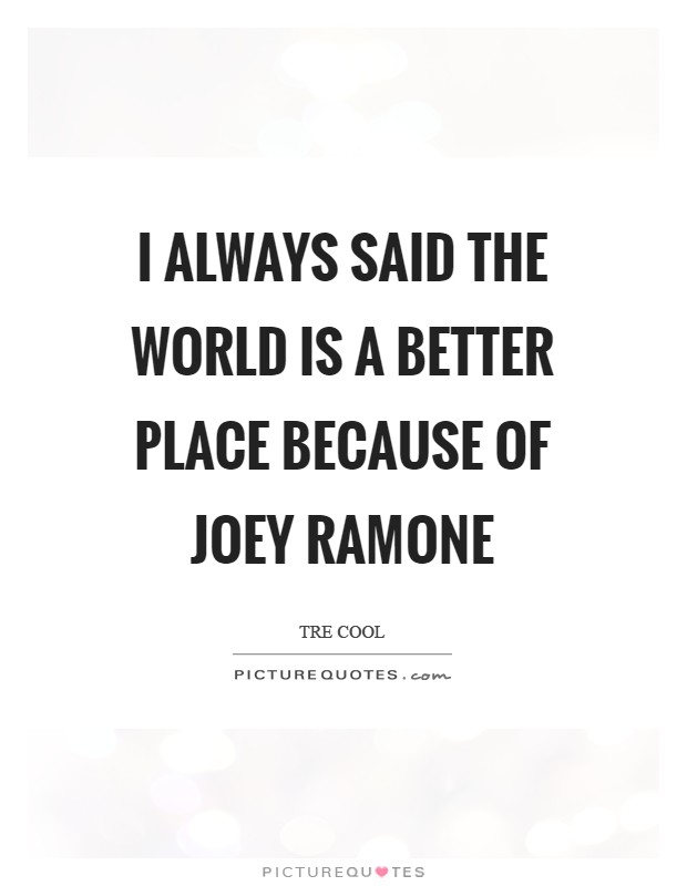 I always said the world is a better place because of Joey Ramone Picture Quote #1