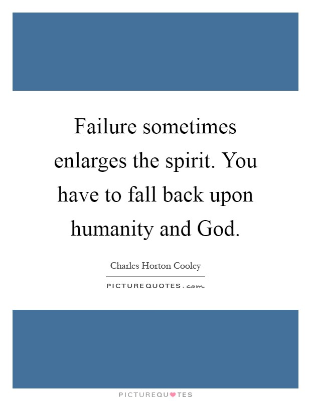 Failure sometimes enlarges the spirit. You have to fall back upon humanity and God Picture Quote #1