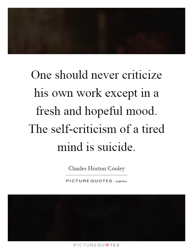 One should never criticize his own work except in a fresh and hopeful mood. The self-criticism of a tired mind is suicide Picture Quote #1