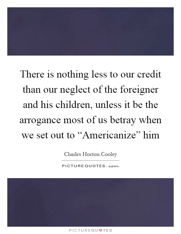 "There is nothing less to our credit than our neglect of the foreigner and his children, unless it be the arrogance most of us betray when we set out to ""Americanize"" him Picture Quote #1"