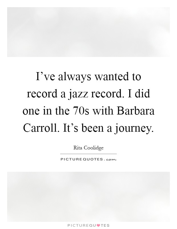 I've always wanted to record a jazz record. I did one in the  70s with Barbara Carroll. It's been a journey Picture Quote #1