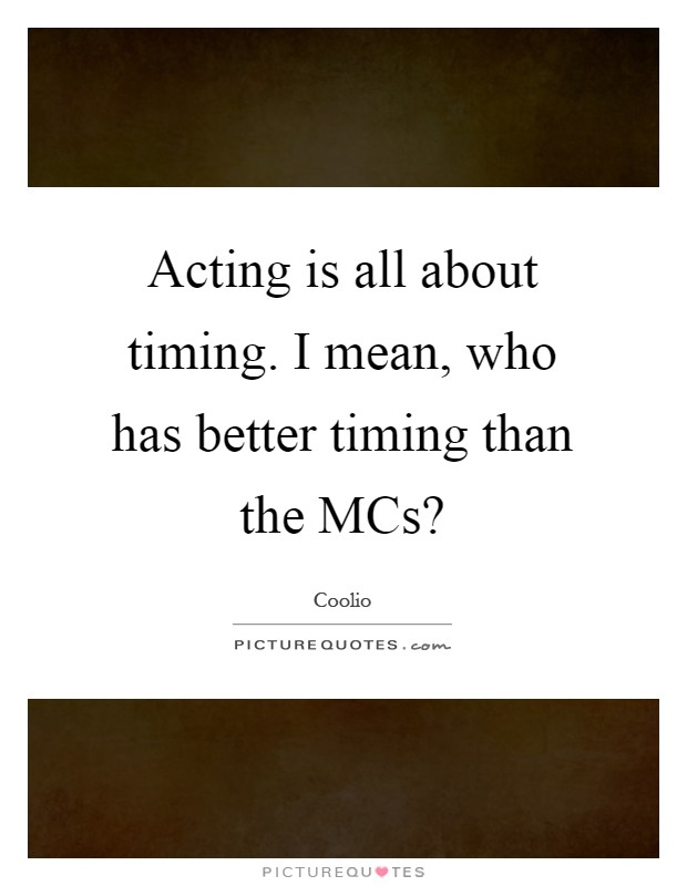 Acting is all about timing. I mean, who has better timing than the MCs? Picture Quote #1