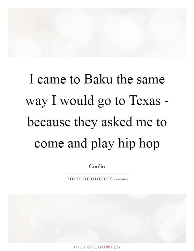 I came to Baku the same way I would go to Texas - because they asked me to come and play hip hop Picture Quote #1