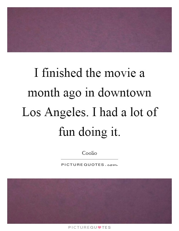 I finished the movie a month ago in downtown Los Angeles. I had a lot of fun doing it Picture Quote #1