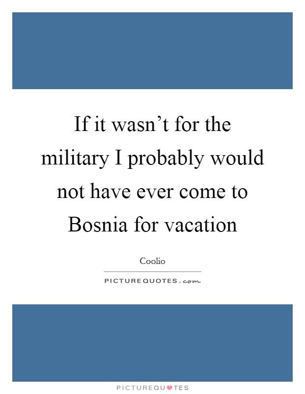 If it wasn't for the military I probably would not have ever come to Bosnia for vacation Picture Quote #1