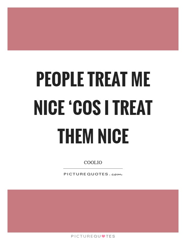 People treat me nice 'cos I treat them nice Picture Quote #1