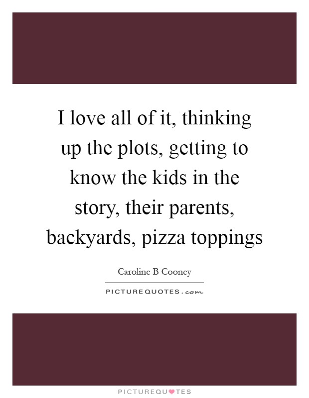 I love all of it, thinking up the plots, getting to know the kids in the story, their parents, backyards, pizza toppings Picture Quote #1