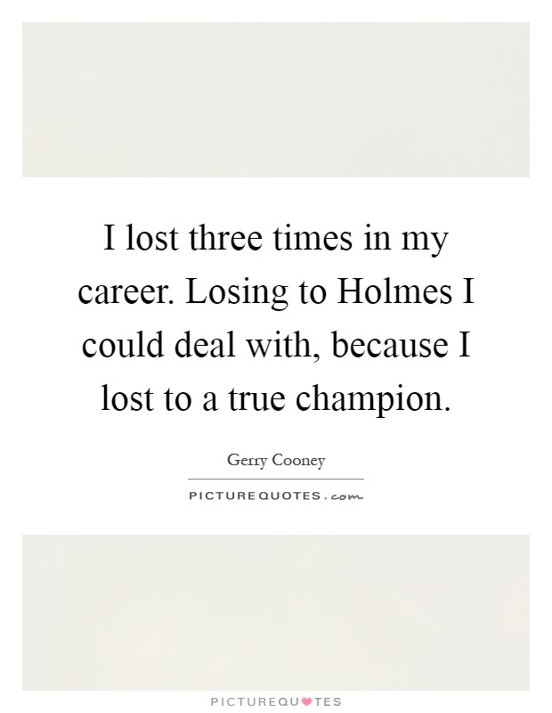 I lost three times in my career. Losing to Holmes I could deal with, because I lost to a true champion Picture Quote #1