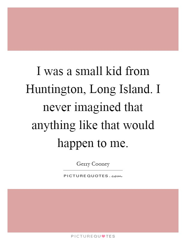 I was a small kid from Huntington, Long Island. I never imagined that anything like that would happen to me Picture Quote #1