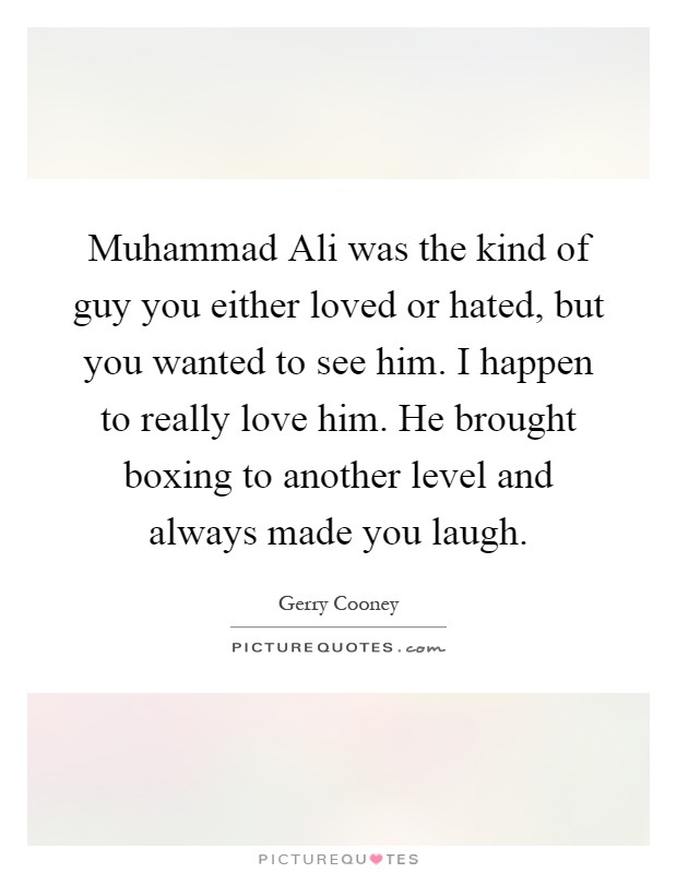 Muhammad Ali was the kind of guy you either loved or hated, but you wanted to see him. I happen to really love him. He brought boxing to another level and always made you laugh Picture Quote #1