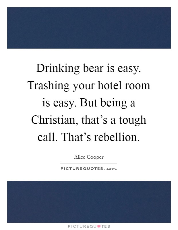 Drinking bear is easy. Trashing your hotel room is easy. But being a Christian, that's a tough call. That's rebellion Picture Quote #1