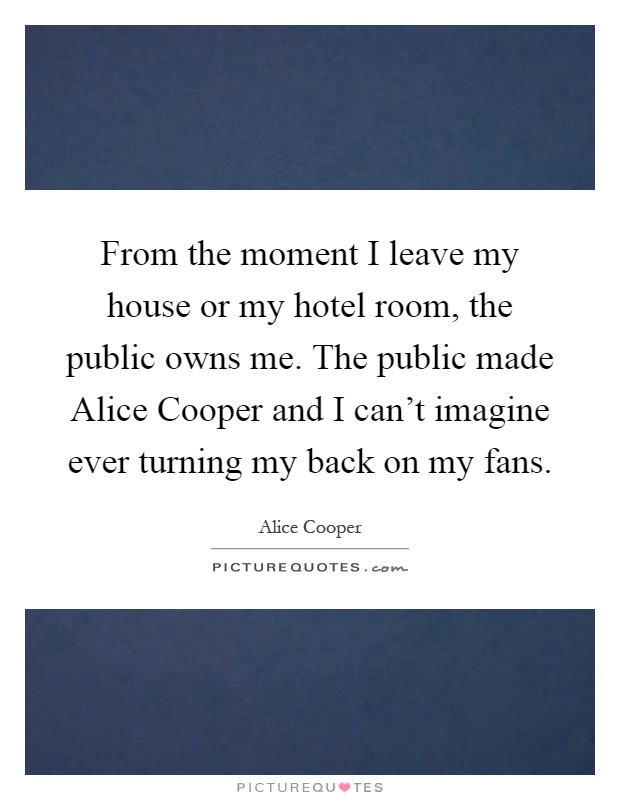 From the moment I leave my house or my hotel room, the public owns me. The public made Alice Cooper and I can't imagine ever turning my back on my fans Picture Quote #1