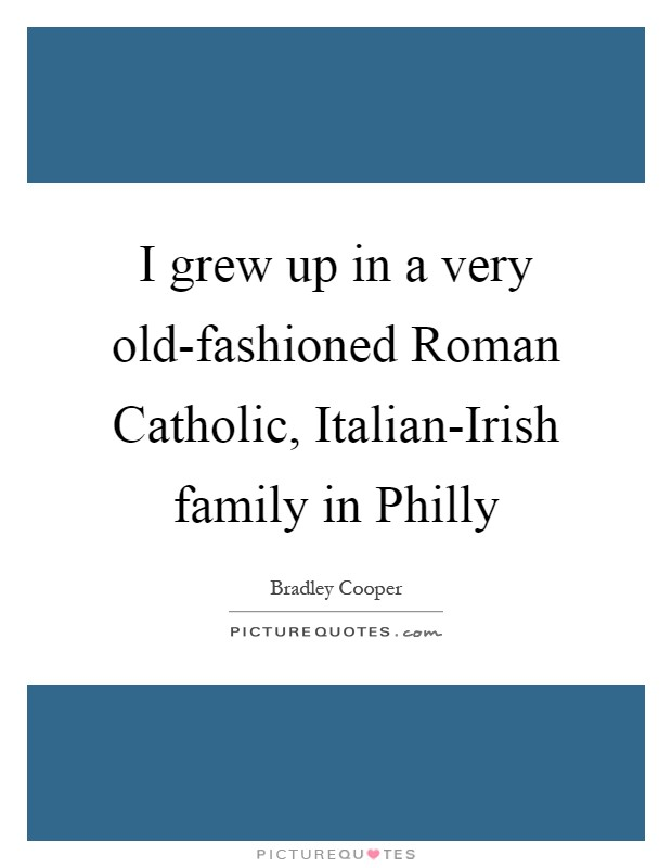 I grew up in a very old-fashioned Roman Catholic, Italian-Irish family in Philly Picture Quote #1