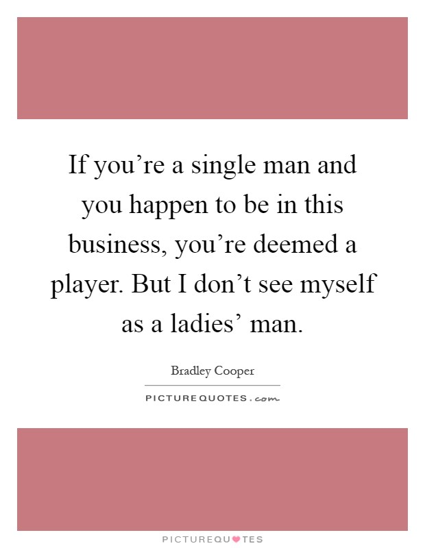 If you're a single man and you happen to be in this business, you're deemed a player. But I don't see myself as a ladies' man Picture Quote #1