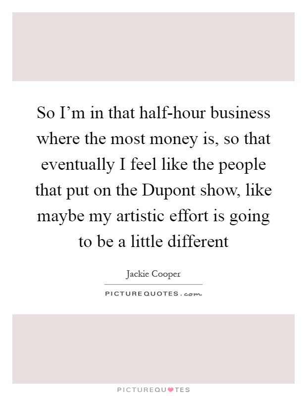 So I'm in that half-hour business where the most money is, so that eventually I feel like the people that put on the Dupont show, like maybe my artistic effort is going to be a little different Picture Quote #1