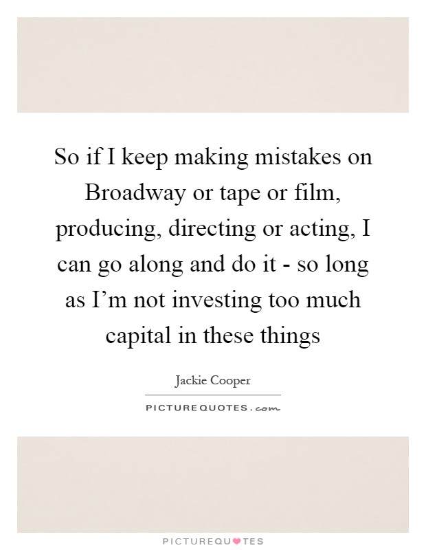 So if I keep making mistakes on Broadway or tape or film, producing, directing or acting, I can go along and do it - so long as I'm not investing too much capital in these things Picture Quote #1