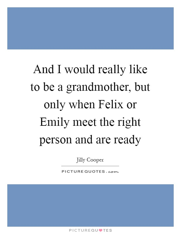 And I would really like to be a grandmother, but only when Felix or Emily meet the right person and are ready Picture Quote #1