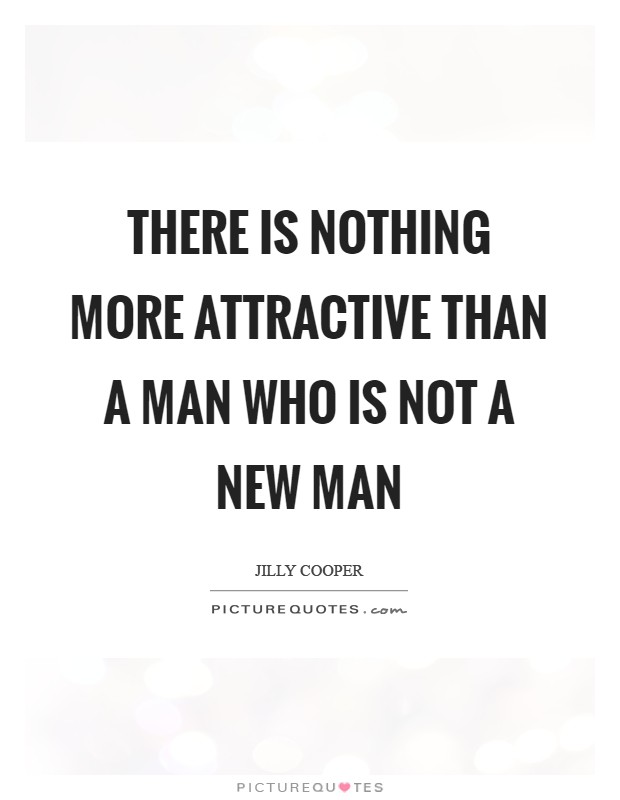 There is nothing more attractive than a man who is not a New Man Picture Quote #1