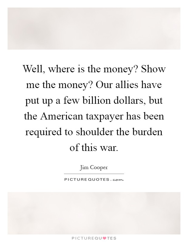 Well, where is the money? Show me the money? Our allies have put up a few billion dollars, but the American taxpayer has been required to shoulder the burden of this war Picture Quote #1