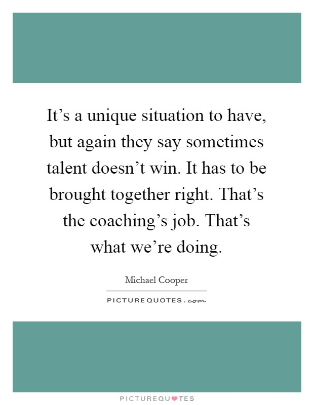 It's a unique situation to have, but again they say sometimes talent doesn't win. It has to be brought together right. That's the coaching's job. That's what we're doing Picture Quote #1