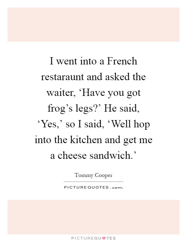 I Went Into A French Restaraunt And Asked The Waiter Picture Quotes She says to him, i have a right to know. d) they said that they had been in the usa two days before. i went into a french restaraunt and asked the waiter picture quotes