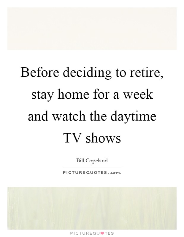 Before deciding to retire, stay home for a week and watch the daytime TV shows Picture Quote #1
