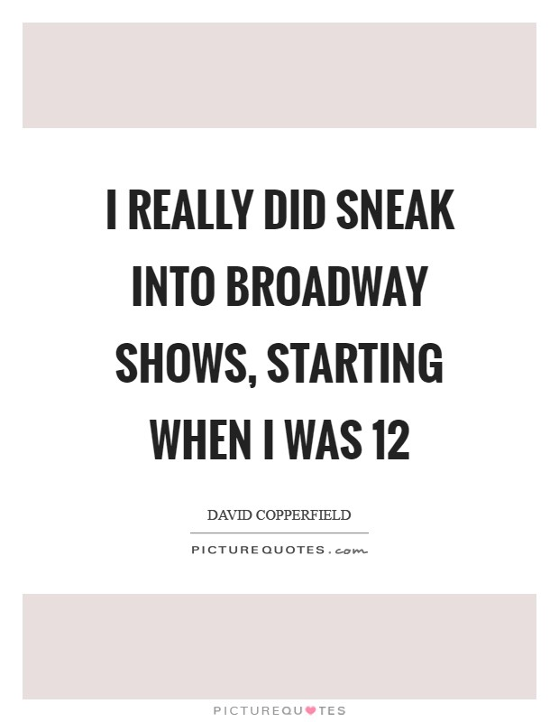 I really did sneak into Broadway shows, starting when I was 12 Picture Quote #1