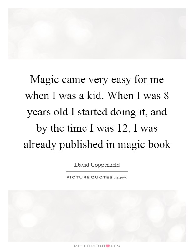 Magic came very easy for me when I was a kid. When I was 8 years old I started doing it, and by the time I was 12, I was already published in magic book Picture Quote #1