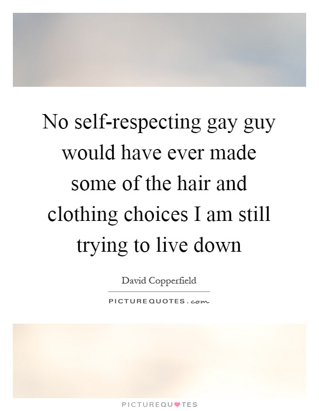 No self-respecting gay guy would have ever made some of the hair and clothing choices I am still trying to live down Picture Quote #1