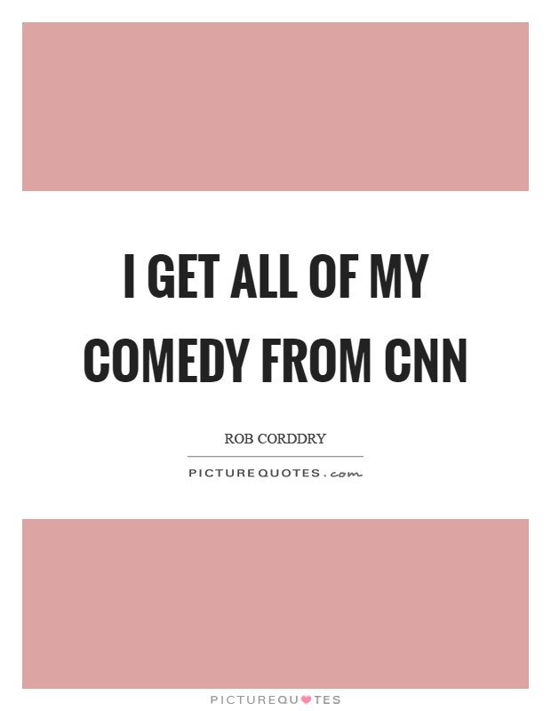 I get all of my comedy from CNN Picture Quote #1