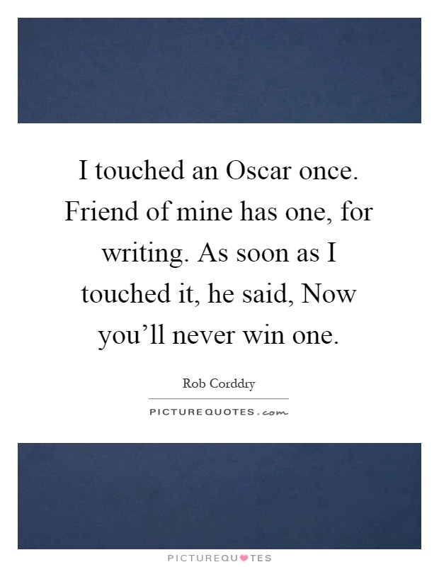 I touched an Oscar once. Friend of mine has one, for writing. As soon as I touched it, he said, Now you'll never win one Picture Quote #1