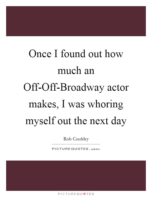 Once I found out how much an Off-Off-Broadway actor makes, I was whoring myself out the next day Picture Quote #1