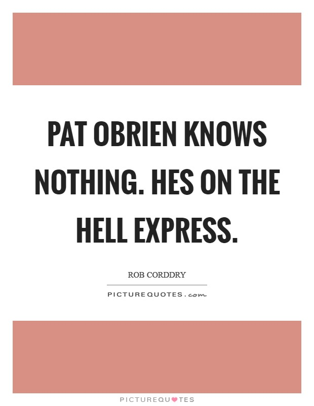 Pat OBrien knows nothing. Hes on the Hell express Picture Quote #1