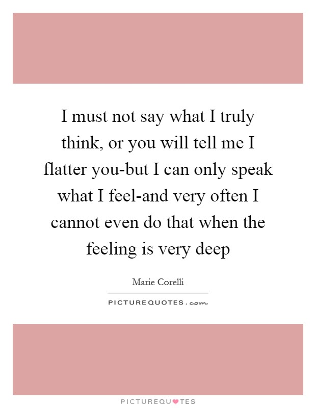 I must not say what I truly think, or you will tell me I flatter you-but I can only speak what I feel-and very often I cannot even do that when the feeling is very deep Picture Quote #1