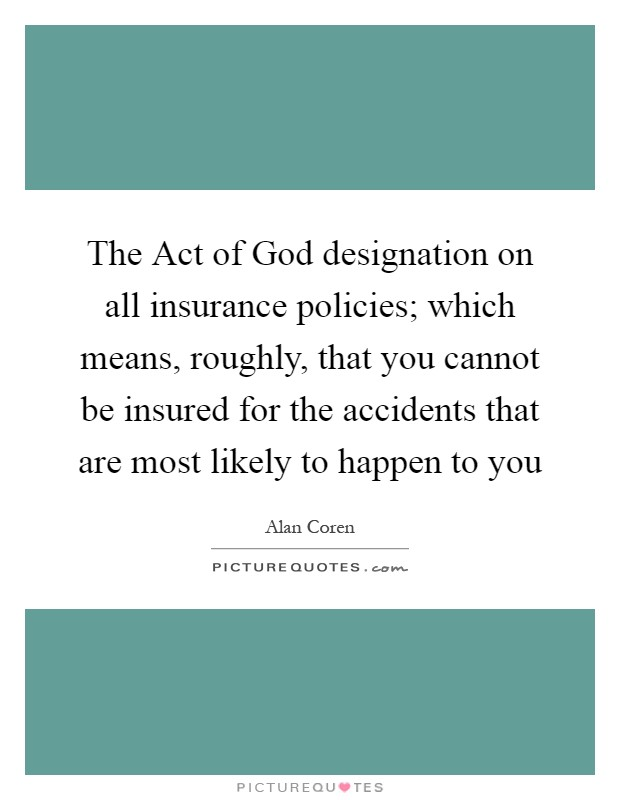 The Act of God designation on all insurance policies; which means, roughly, that you cannot be insured for the accidents that are most likely to happen to you Picture Quote #1