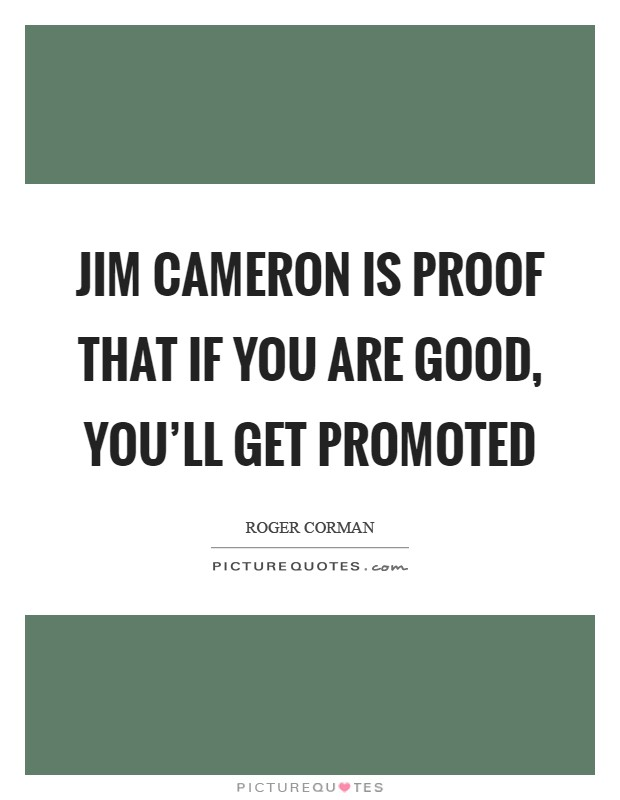 Jim Cameron is proof that if you are good, you'll get promoted Picture Quote #1