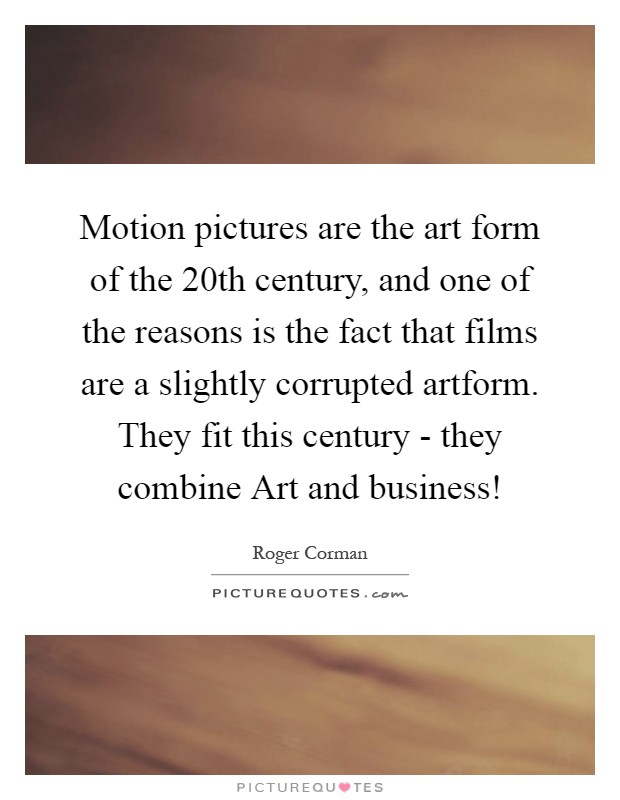 Motion pictures are the art form of the 20th century, and one of the reasons is the fact that films are a slightly corrupted artform. They fit this century - they combine Art and business! Picture Quote #1