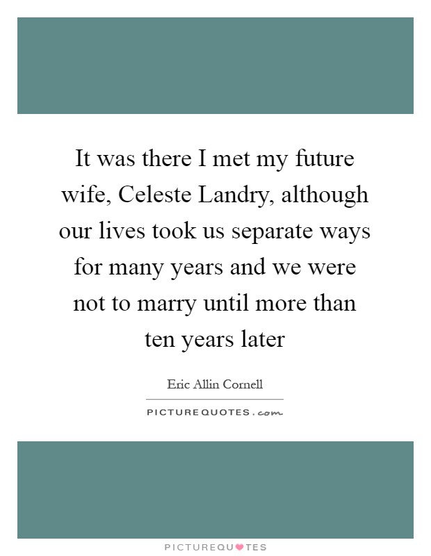 It was there I met my future wife, Celeste Landry, although our lives took us separate ways for many years and we were not to marry until more than ten years later Picture Quote #1