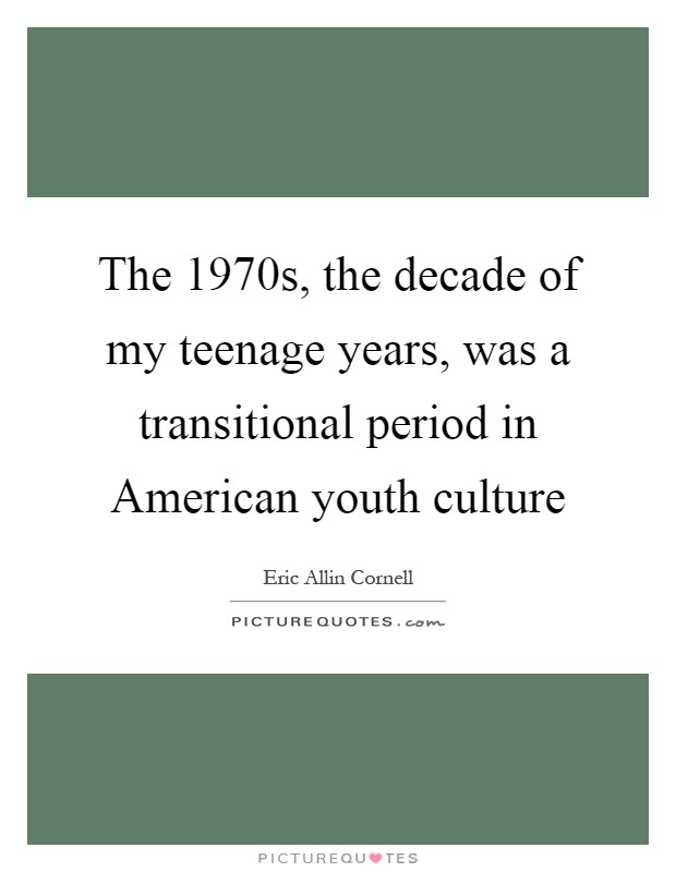 The 1970s, the decade of my teenage years, was a transitional period in American youth culture Picture Quote #1