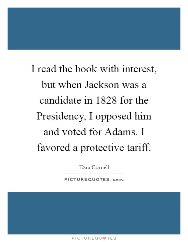 I read the book with interest, but when Jackson was a candidate in 1828 for the Presidency, I opposed him and voted for Adams. I favored a protective tariff Picture Quote #1