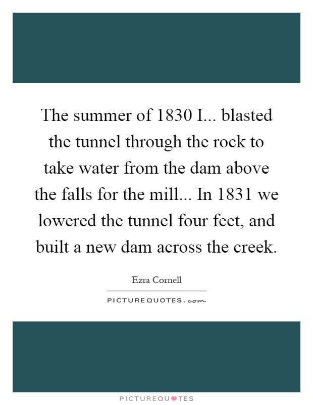 The summer of 1830 I... blasted the tunnel through the rock to take water from the dam above the falls for the mill... In 1831 we lowered the tunnel four feet, and built a new dam across the creek Picture Quote #1